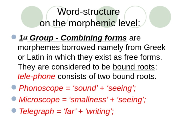 Word-structure on the morphemic level:  1 st Group - Combining forms  are morphemes borrowed