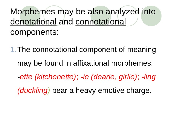 Morphemes may be also analyzed into denotational and connotational components:  1. The connotational component of