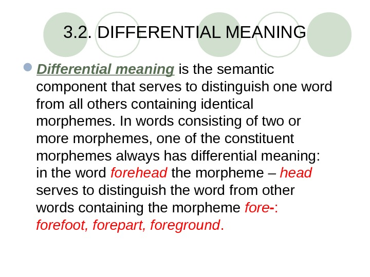 3. 2. DIFFERENTIAL MEANING Differential meaning  is the semantic component that serves to distinguish one