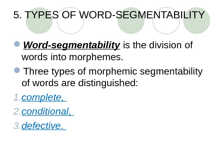5. TYPES OF WORD-SEGMENTABILITY  Word-segmentability is the division of words into morphemes.  Three types