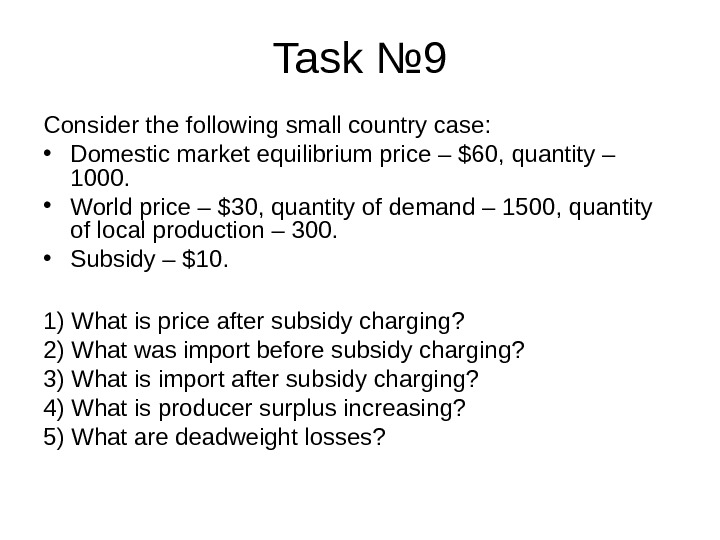 Task № 9 Consider the following small country case:  • Domestic market equilibrium price –