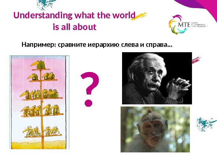 Understanding what the world is all about Например: сравните иерархию слева и справа… ?