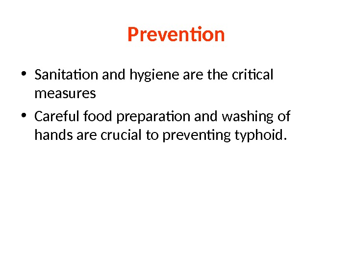 Prevention • Sanitation and hygiene are the critical measures • Careful food preparation and washing of