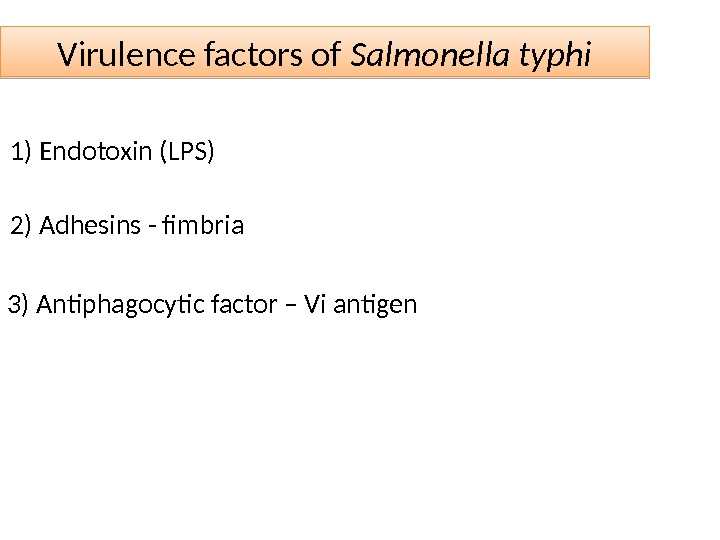 Virulence factors of Salmonella typhi 1) Endotoxin (LPS) 2) Adhesins - fimbria 3) Antiphagocytic factor –