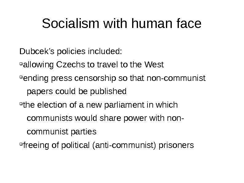 Socialism with human face Dubcek's policies included:  allowing Czechs to travel to the West ending