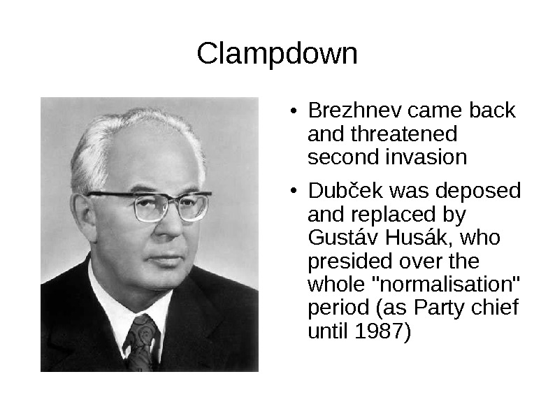Clampdown ● Brezhnev came back and threatened second invasion ● Dubček was deposed and replaced by