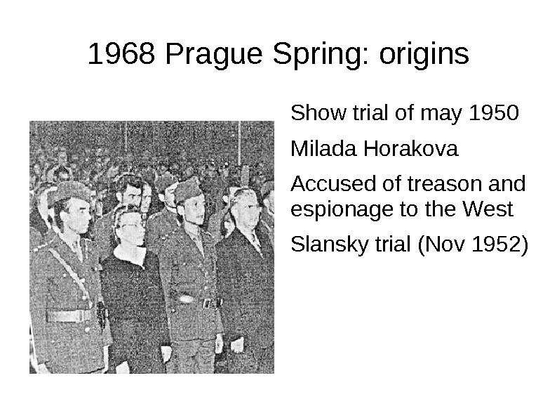 1968 Prague Spring: origins Show trial of may 1950 Milada Horakova Accused of treason and espionage