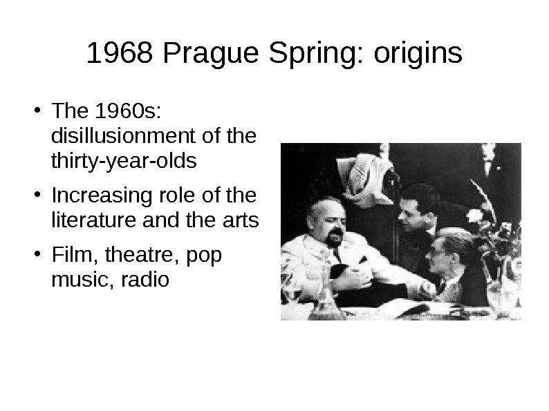 1968 Prague Spring: origins ● The 1960 s:  disillusionment of the thirty-year-olds ● Increasing role