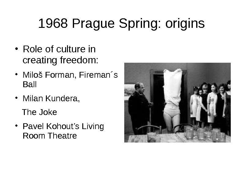 1968 Prague Spring: origins ● Role of culture in creating freedom: ● Miloš Forman, Fireman ´