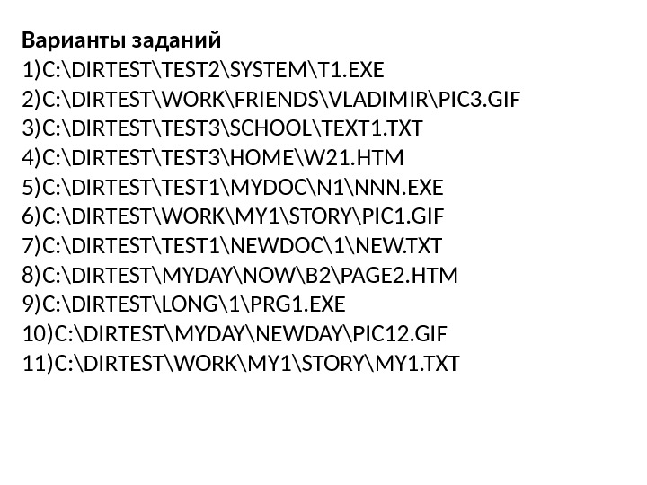 Варианты заданий 1) C: \DIRTEST\TEST 2\SYSTEM\T 1. EXE 2) C: \DIRTEST\WORK\FRIENDS\VLADIMIR\PIC 3. GIF 3) C: \DIRTEST\TEST