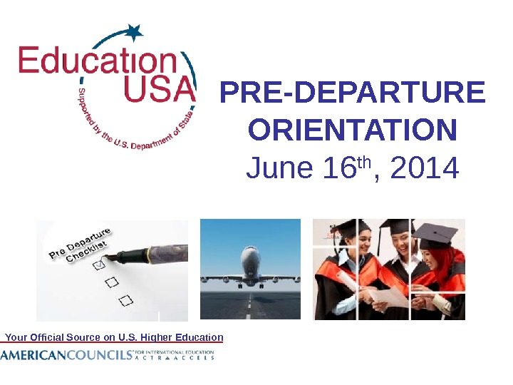 Your Official Source on U. S. Higher Education PRE-DEPARTURE ORIENTATION June 16 th , 2014