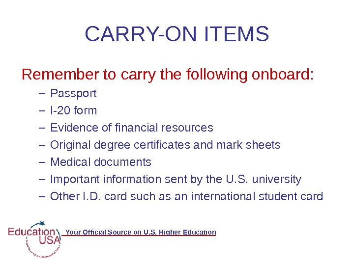 Your Official Source on U. S. Higher Education CARRY-ON ITEMS Remember to carry the following onboard: