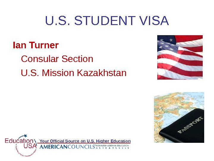 Your Official Source on U. S. Higher Education U. S. STUDENT VISA Ian Turner Consular Section