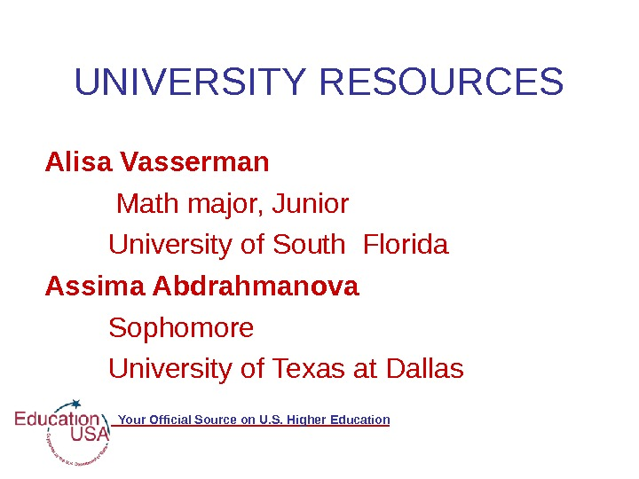 Your Official Source on U. S. Higher Education. UNIVERSITY RESOURCES Alisa Vasserman Math major, Junior