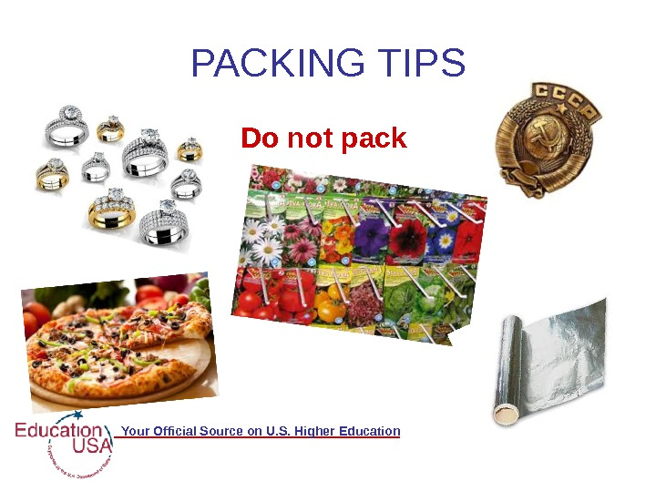 Your Official Source on U. S. Higher Education PACKING TIPS Do not pack