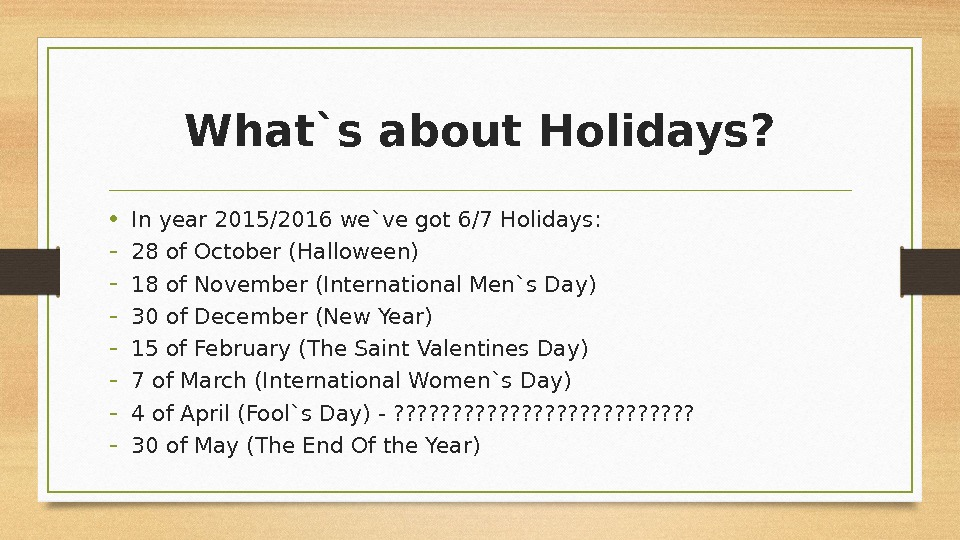 What`s about Holidays ?  • In year 2015/2016 we`ve got 6 /7  Holidays :