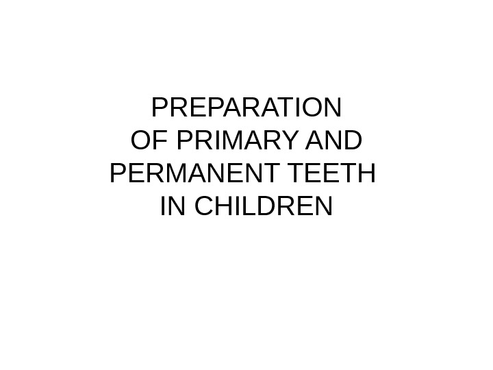 PREPARATION OF PRIMARY AND PERMANENT TEETH IN CHILDREN