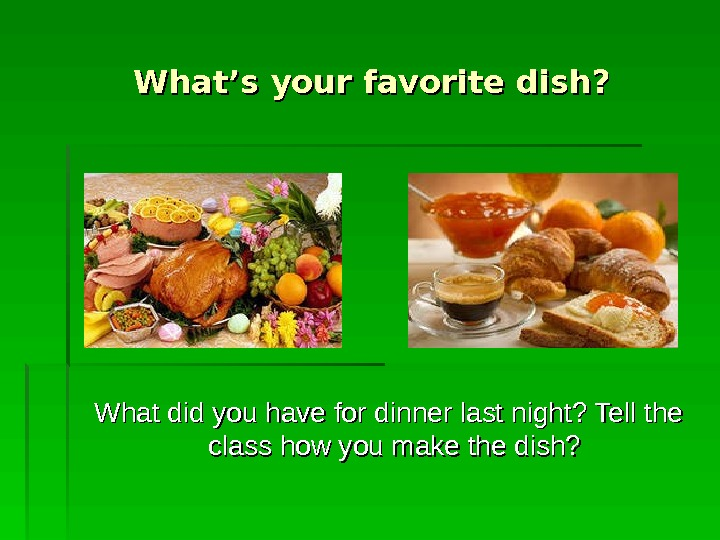 What's your favorite dish?  What did you have for dinner last night? Tell the class