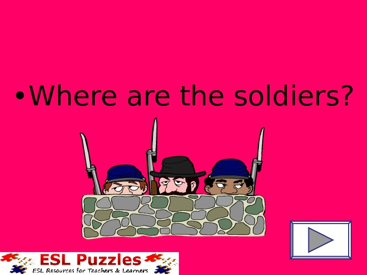 • Where are the soldiers?
