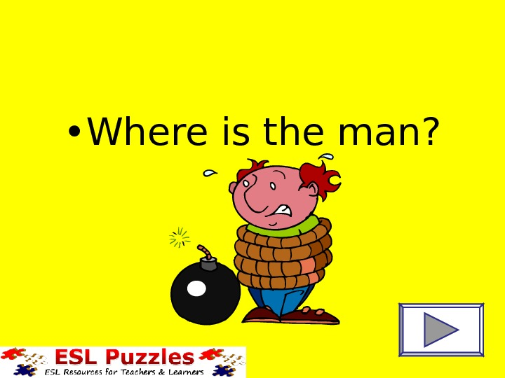 • Where is the man?