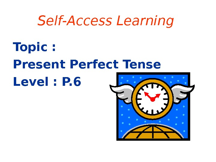 Self-Access Learning Topic :  Present Perfect Tense Level : P. 6