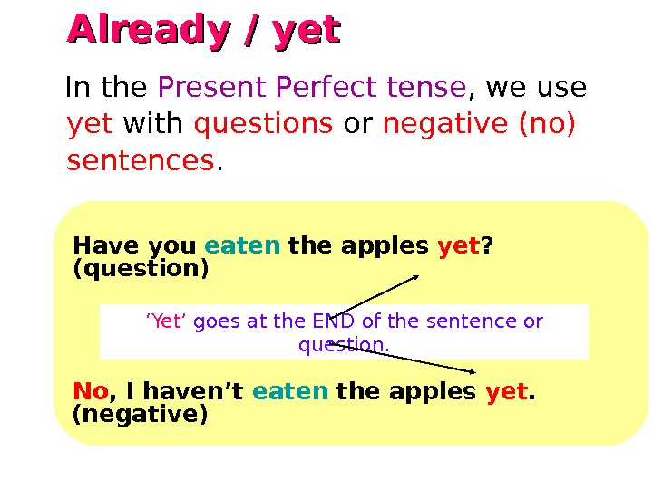Already / yet   Have you eaten the apples yet ?  (question) ' Yet'