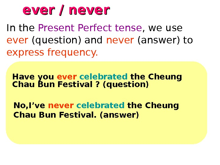 ever / never   Have you ever celebrated the Cheung Chau Bun Festival ? (question)