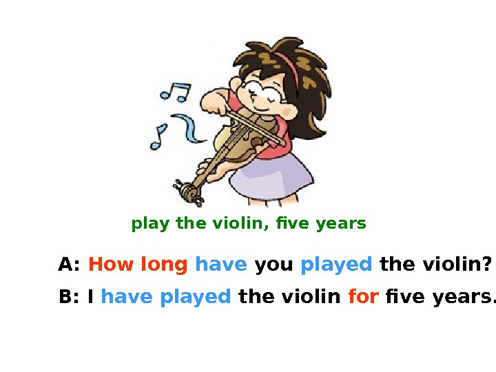 play the violin, five years A:  How long  have you played the violin? B: