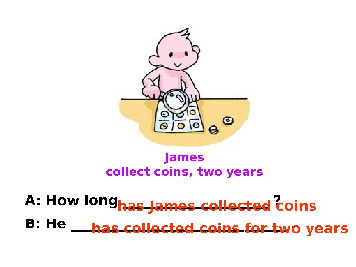 James collect coins, two years A: How long ___________ ? B: He ________________. has James collected