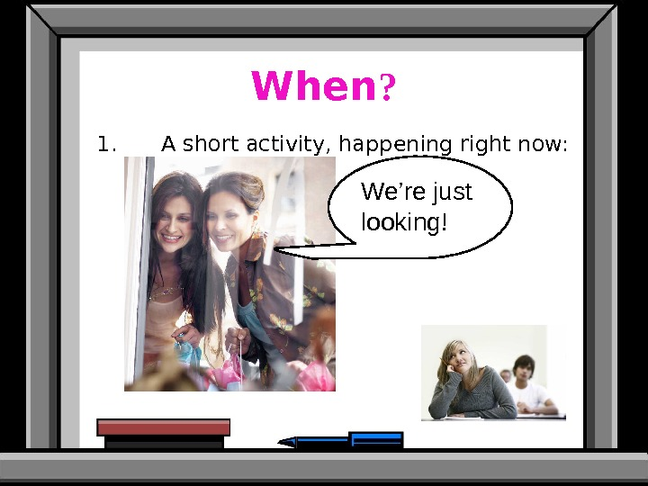 When ? 1. A short activity, happening right now: We're just looking!