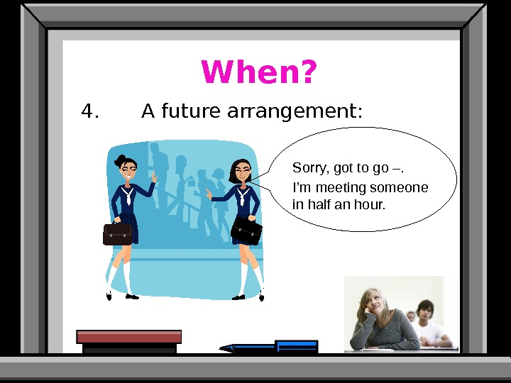 When? 4. A future arrangement: Sorry, got to go –. I'm meeting someone in half an