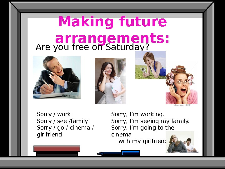 Making future arrangements: Are you free on Saturday? Sorry / work Sorry / see /family Sorry