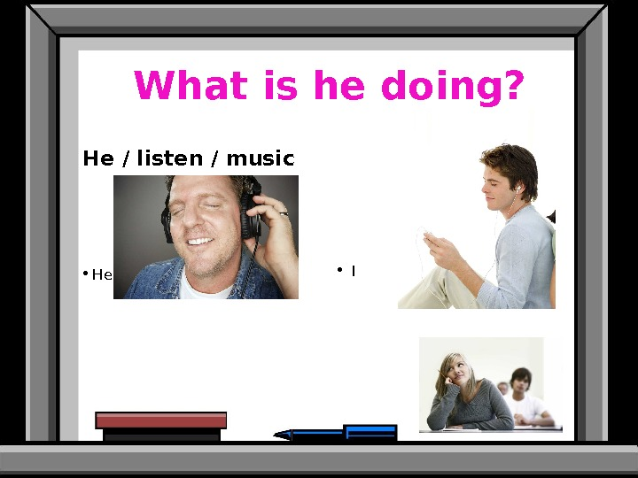 What is he doing? He / listen / music  • He is listening to music.
