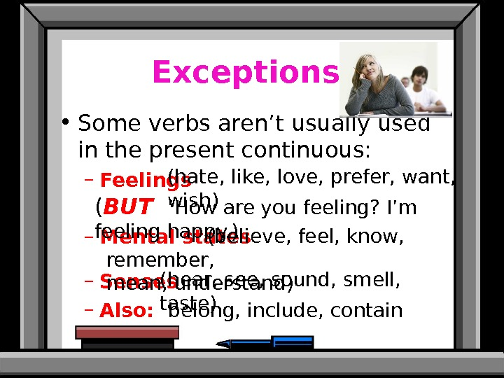 Exceptions:  • Some verbs aren't usually used in the present continuous: – Feelings – Mental