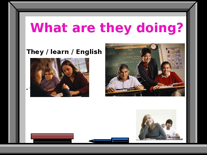 What are they doing? They / learn / English • They are learning English.  •