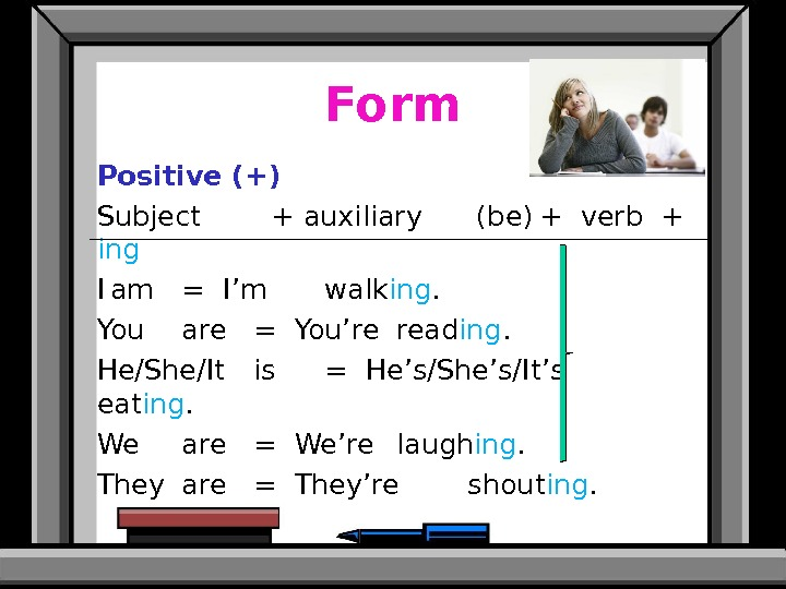Form Positive (+) Subject  + auxiliary  (be) + verb +  ing I am