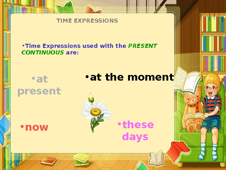 TIME EXPRESSIONS • Time Expressions used with the PRESENT CONTINUOUS are:  • now • at