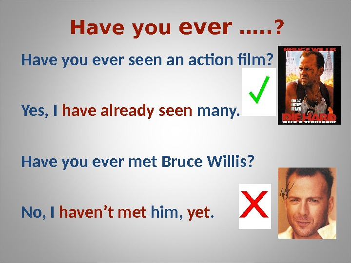 Have you ever …. . ? Have you ever seen an action film? Yes, I have