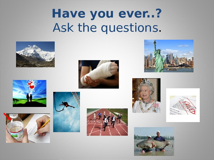 Have you ever. . ? Ask the questions.