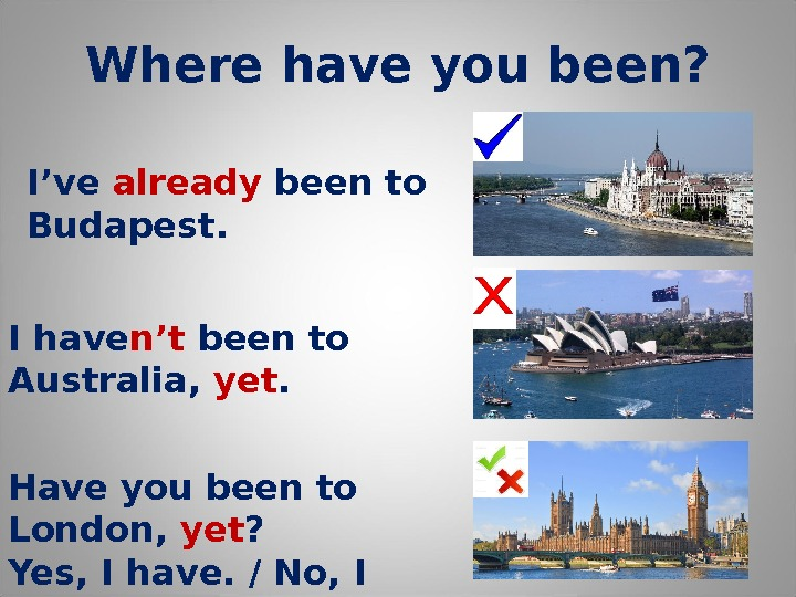 Where have you been? I've already been to Budapest. Have you been to London,  yet
