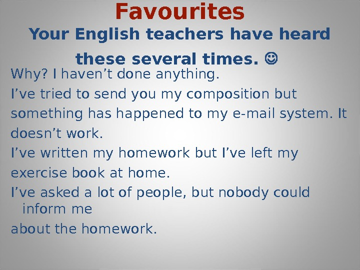 Favourites Your English teachers have heard these several times. Why? I haven't done anything. I've tried