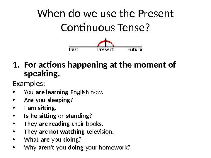 When do we use the Present Continuous Tense? 1. For actions happening at the moment of