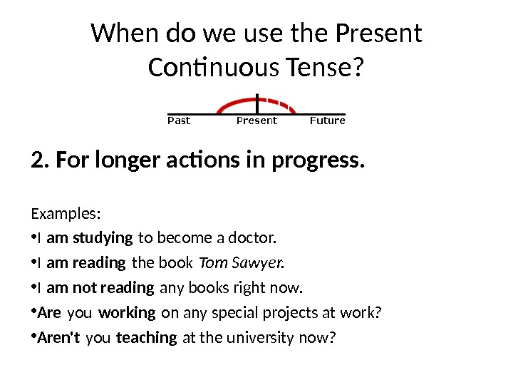 When do we use the Present Continuous Tense? 2. For longer actions in progress. Examples: