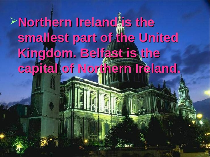 Northern Ireland is the smallest part of the United Kingdom. Belfast is the capital