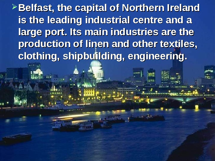 Belfast, the capital of Northern Ireland is the leading industrial centre and a large