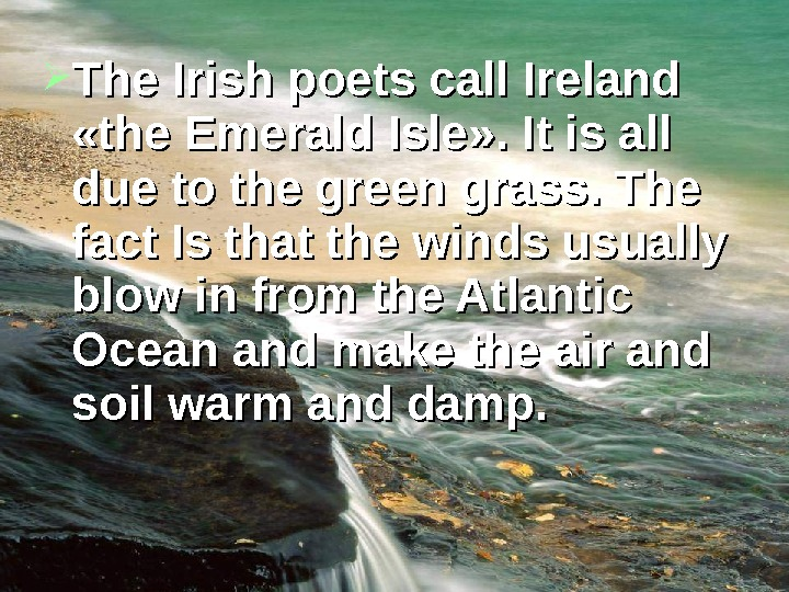 The Irish poets call Ireland  «the Emerald Isle » » . It is