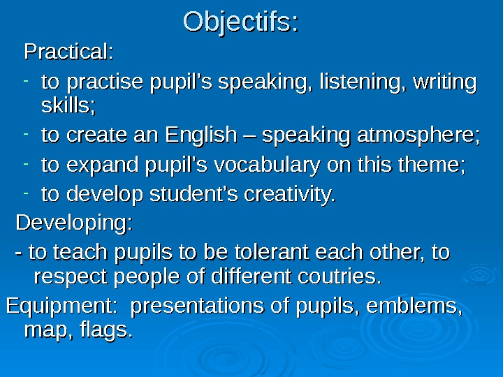 Objectifs : : Practical:  - to practise pupil's speaking, listening, writing skills;