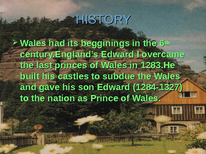 HISTORY Wales had its begginings in the 6 thth  century. England's Edward I