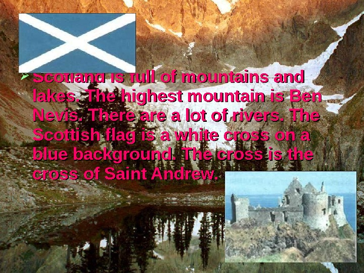 Scotland is full of mountains and lakes. The highest mountain is Ben Nevis. There