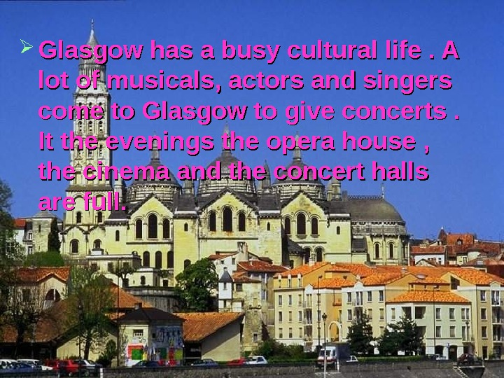 Glasgow has a busy cultural life. A lot of musicals, actors and singers come